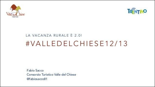 L A VA C A N Z A R U R A L E È 2 . 0 !  # VA L L E D E L C H I E S E 1 2 / 1 3  Fabio Sacco Consorzio Turistico Valle del ...