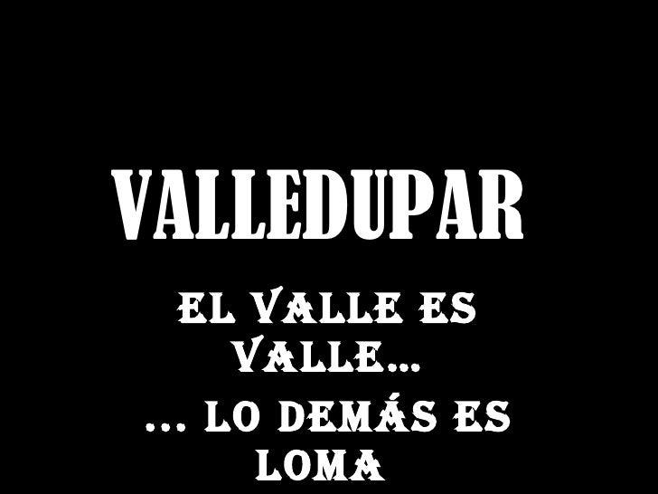 VALLEDUPAR   El valle es valle… ... Lo demás es loma