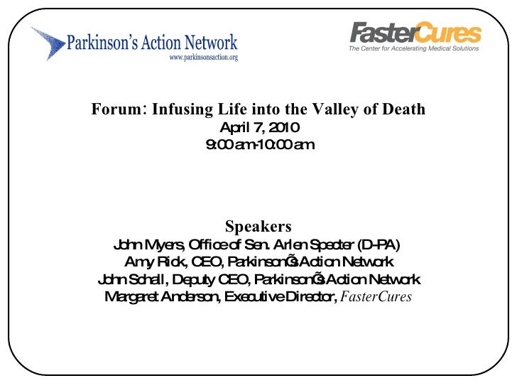 Forum: Infusing Life into the Valley of Death April 7, 2010 9:00 am-10:00 am Speakers John Myers, Office of Sen. Arlen Spe...