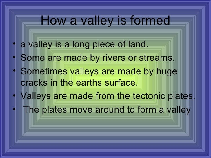 How a valley is formed <ul><li>a valley is a long piece of land. </li></ul><ul><li>Some are made by rivers or streams. </l...