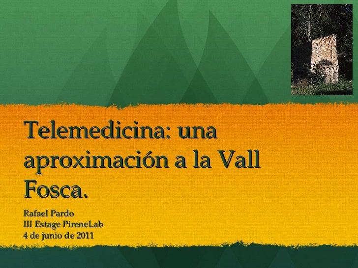 Telemedicina: una aproximación a la Vall Fosca. Rafael Pardo III Estage PireneLab 4 de junio de 2011