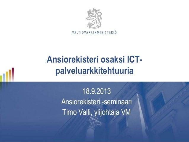 Ansiorekisteri osaksi ICT- palveluarkkitehtuuria 18.9.2013 Ansiorekisteri -seminaari Timo Valli, ylijohtaja VM