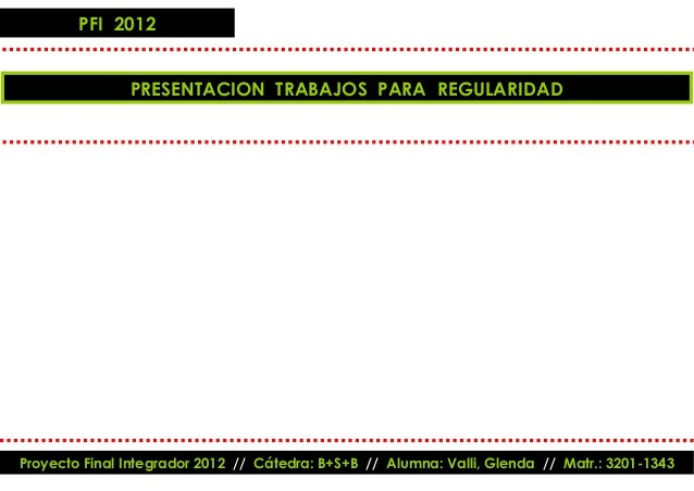 PFI 2012               PRESENTACION TRABAJOS PARA REGULARIDADProyecto Final Integrador 2012 // Cátedra: B+S+B // Alumna: V...