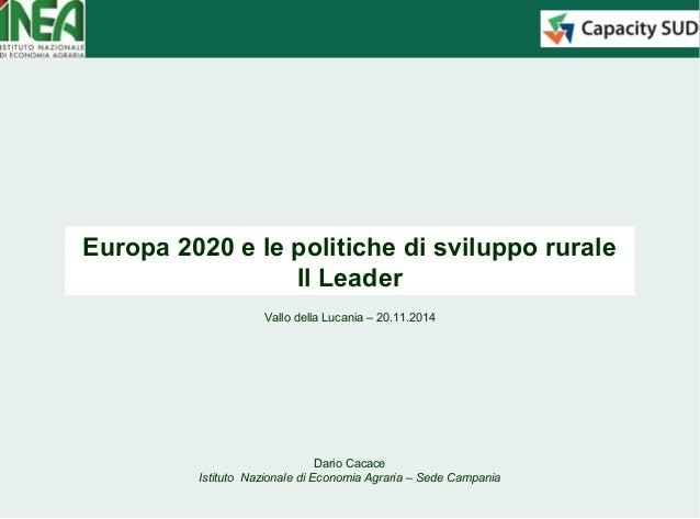 Europa 2020 e le politiche di sviluppo rurale  Il Leader  Vallo della Lucania – 20.11.2014  Dario Cacace  Istituto Naziona...