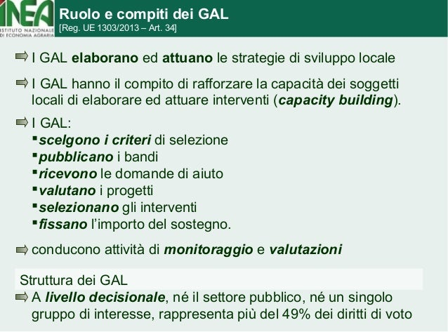 Ruolo e compiti dei GAL  [Reg. UE 1303/2013 – Art. 34]  I GAL elaborano ed attuano le strategie di sviluppo locale  I GAL ...
