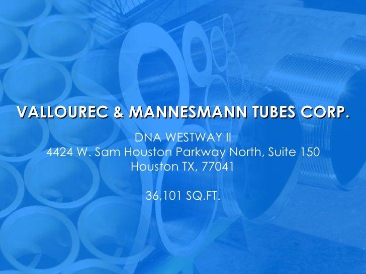VALLOUREC & MANNESMANN TUBES CORP. DNA WESTWAY II 4424 W. Sam Houston Parkway North, Suite 150 Houston TX, 77041 36,101 SQ...
