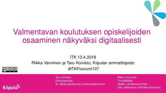 Valmentavan koulutuksen opiskelijoiden osaaminen näkyväksi digitaalisesti ITK 13.4.2018 Riikka Vanninen ja Taru Koivisto, ...