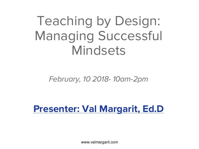 Teaching by Design: Managing Successful Mindsets February, 10 2018- 10am-2pm Presenter: Val Margarit, Ed.D www.valmargarit...