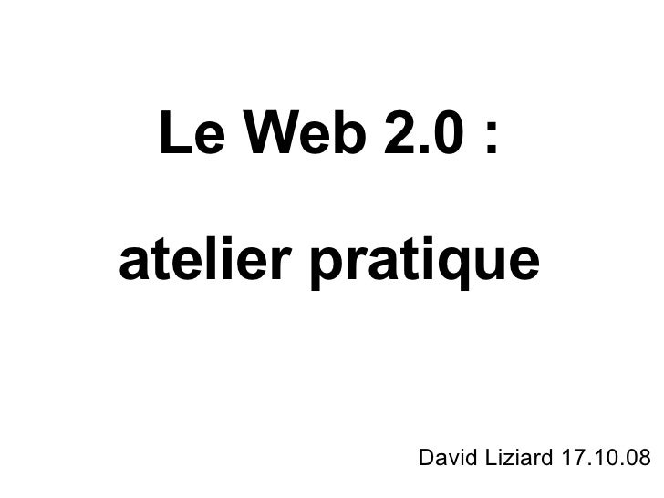 Le Web 2.0 : atelier pratique David Liziard 17.10.08