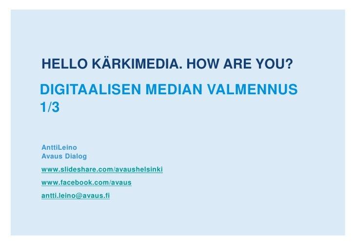 HELLO. HOW ARE YOU?<br />DIGITAALISEN MEDIAN VALMENNUS 1/3<br />AnttiLeinoAvaus Dialog<br />www.slideshare.com/avaushelsin...