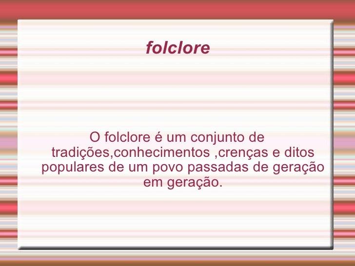 folclore O folclore é um conjunto de tradições,conhecimentos ,crenças e ditos populares de um povo passadas de geração em ...