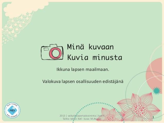 Ikkuna lapsen maailmaan.  Valokuva lapsen osallisuuden edistäjänä  2013 | vaikuttavavertaistoiminta | kvtl.fi Taitto: teks...