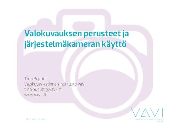 Valokuvaviestinnän Instituutti VaVivav-i.fiTiina Puputti 2013Valokuvauksen perusteet jajärjestelmäkameran käyttöTiina Puput...