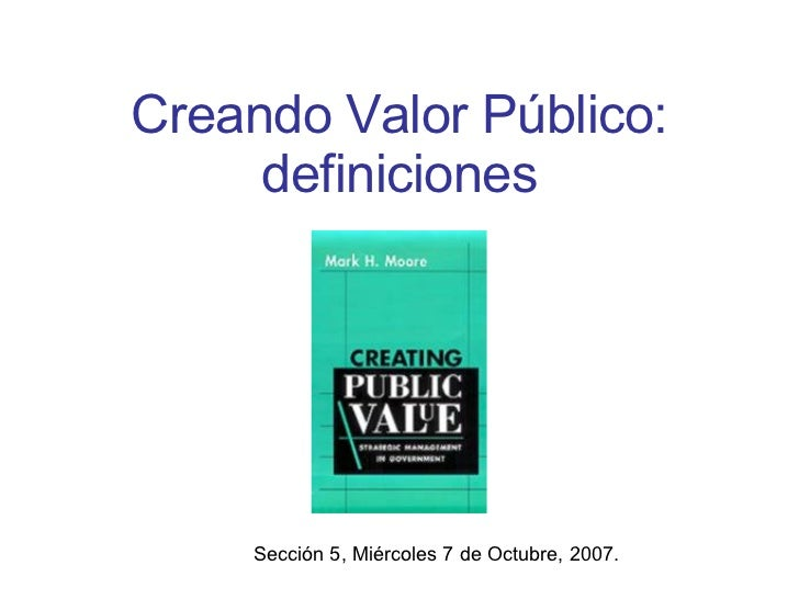 Creando Valor Público: definiciones Sección 5, Miércoles 7 de Octubre, 2007.