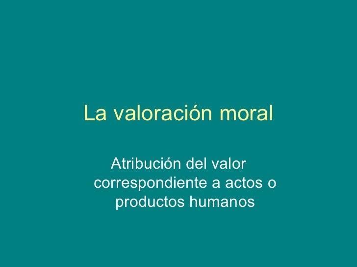 La valoración moral   Atribución del valor correspondiente a actos o    productos humanos