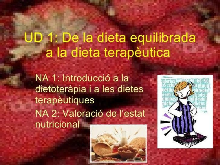 UD 1: D e la dieta equilibrada a la dieta terapèutica   NA 1: I ntroducció a la dietoteràpia i a les dietes terapèutiques ...