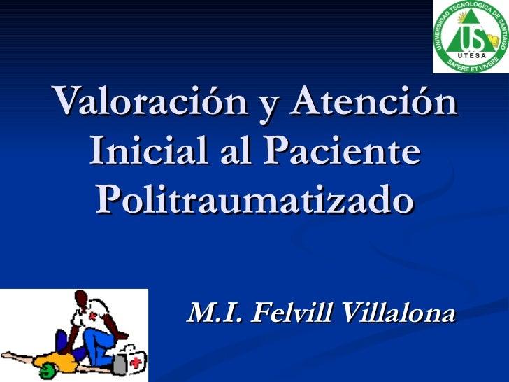 Valoración y Atención Inicial al Paciente Politraumatizado M.I. Felvill Villalona