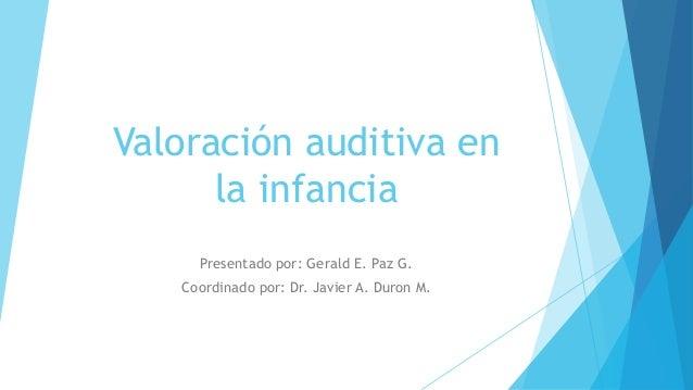 Valoración auditiva en la infancia Presentado por: Gerald E. Paz G. Coordinado por: Dr. Javier A. Duron M.
