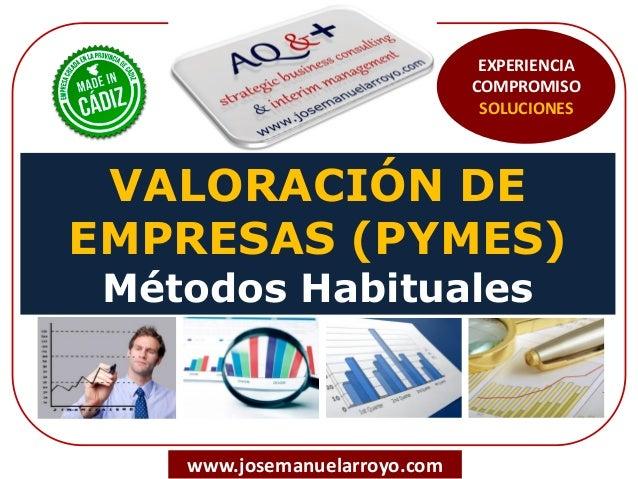 VALORACIÓN DE EMPRESAS (PYMES) Métodos Habituales www.josemanuelarroyo.com EXPERIENCIA COMPROMISO SOLUCIONES