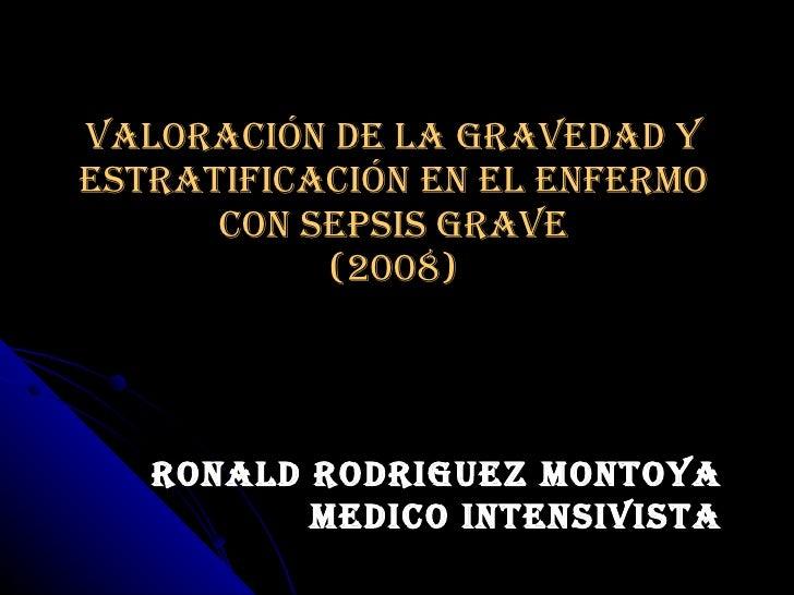 Valoración de la gravedad y estratificación en el enfermo con sepsis grave (2008) RONALD RODRIGUEZ MONTOYA MEDICO INTENSIV...