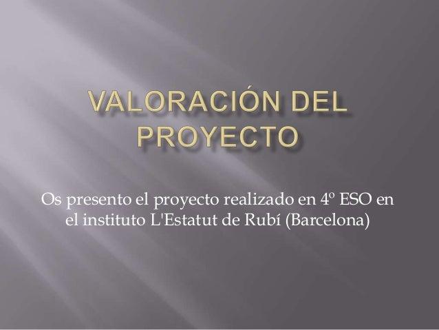 Os presento el proyecto realizado en 4º ESO en el instituto L'Estatut de Rubí (Barcelona)