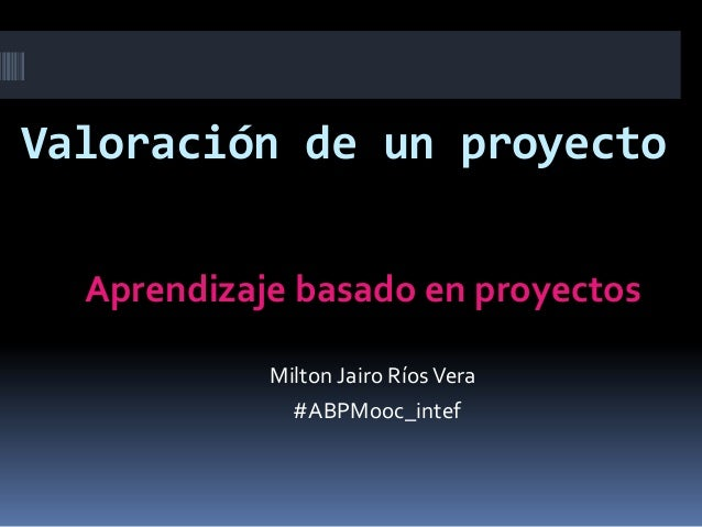 Valoración de un proyecto Aprendizaje basado en proyectos Milton Jairo RíosVera #ABPMooc_intef