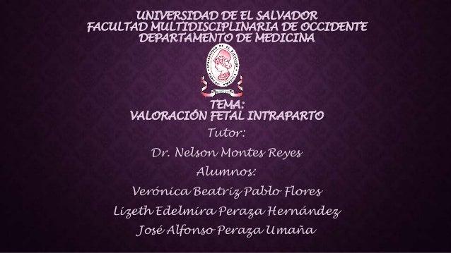 UNIVERSIDAD DE EL SALVADOR FACULTAD MULTIDISCIPLINARIA DE OCCIDENTE DEPARTAMENTO DE MEDICINA  TEMA: VALORACIÓN FETAL INTRA...