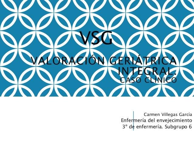 VALORACIÓN GERIÁTRICA  INTEGRAL.  CASO CLÍNICO  Carmen Villegas García  Enfermería del envejecimiento  3º de enfermería. S...
