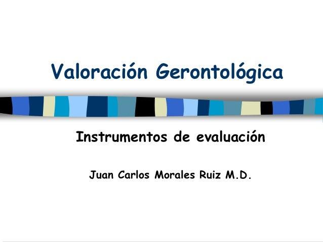 Valoración Gerontológica Instrumentos de evaluación Juan Carlos Morales Ruiz M.D.