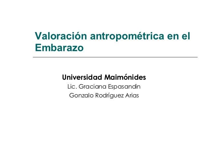 Valoración antropométrica en el Embarazo Universidad Maimónides Lic. Graciana Espasandin Gonzalo Rodríguez Arias