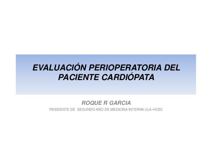 EVALUACIÓN PERIOPERATORIA DEL PACIENTE CARDIÓPATA<br />ROQUE R GARCIA<br />RESIDENTE DE  SEGUNDO AÑO DE MEDICINA INTERNA U...