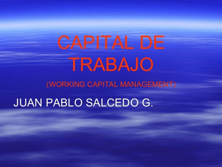 CAPITAL DE TRABAJO (WORKING CAPITAL MANAGEMENT) JUAN PABLO SALCEDO G.