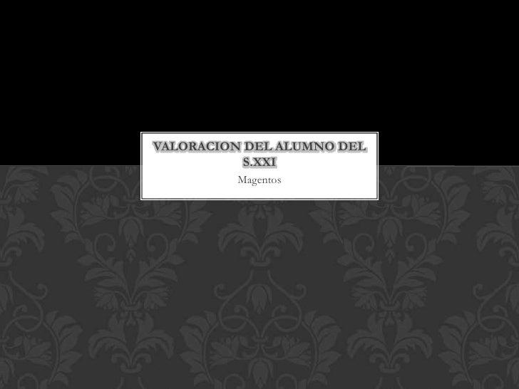 Magentos<br />Valoraciondel alumno del S.XXI<br />