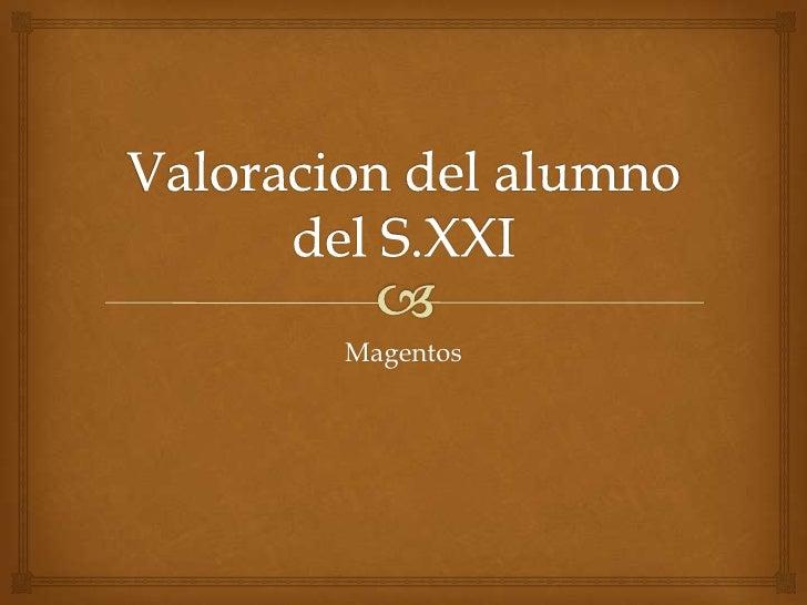Valoraciondel alumno del S.XXI<br />Magentos<br />
