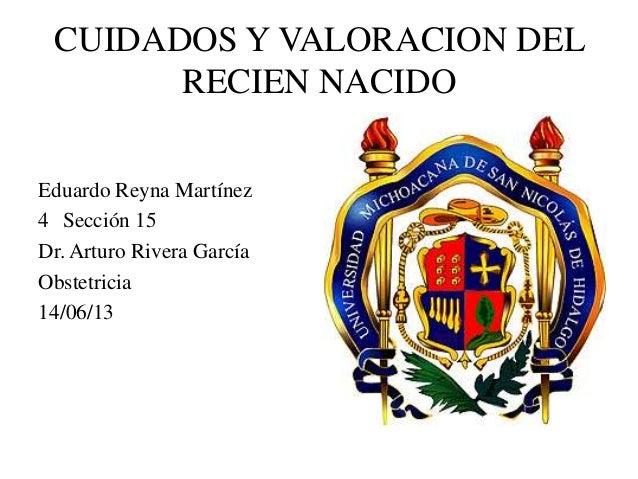 CUIDADOS Y VALORACION DEL RECIEN NACIDO Eduardo Reyna Martínez 4 Sección 15 Dr. Arturo Rivera García Obstetricia 14/06/13