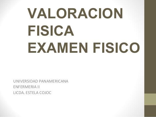 VALORACION FISICA EXAMEN FISICO UNIVERSIDAD PANAMERICANA ENFERMERIA II LICDA. ESTELA COJOC
