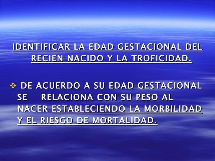 <ul><li>IDENTIFICAR LA EDAD GESTACIONAL DEL RECIEN NACIDO Y LA TROFICIDAD. </li></ul><ul><li>DE ACUERDO A SU EDAD GESTACIO...