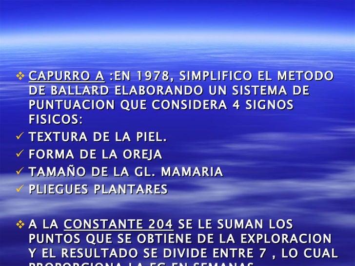 <ul><li>CAPURRO A  :EN 1978, SIMPLIFICO EL METODO DE BALLARD ELABORANDO UN SISTEMA DE PUNTUACION QUE CONSIDERA 4 SIGNOS FI...