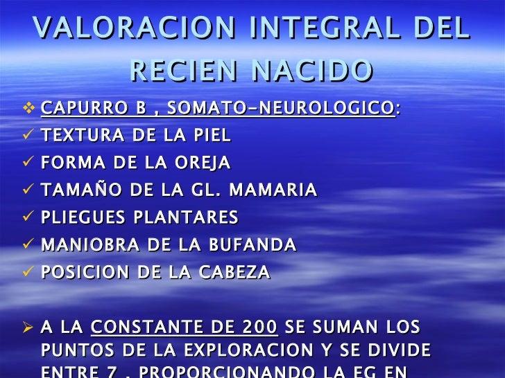 VALORACION INTEGRAL DEL RECIEN NACIDO <ul><li>CAPURRO B , SOMATO-NEUROLOGICO : </li></ul><ul><li>TEXTURA DE LA PIEL </li><...