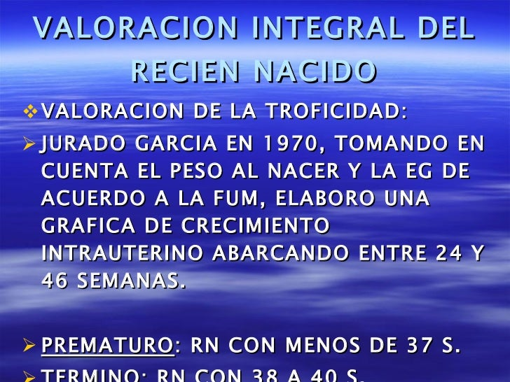 VALORACION INTEGRAL DEL RECIEN NACIDO <ul><li>VALORACION DE LA TROFICIDAD: </li></ul><ul><li>JURADO GARCIA EN 1970, TOMAND...