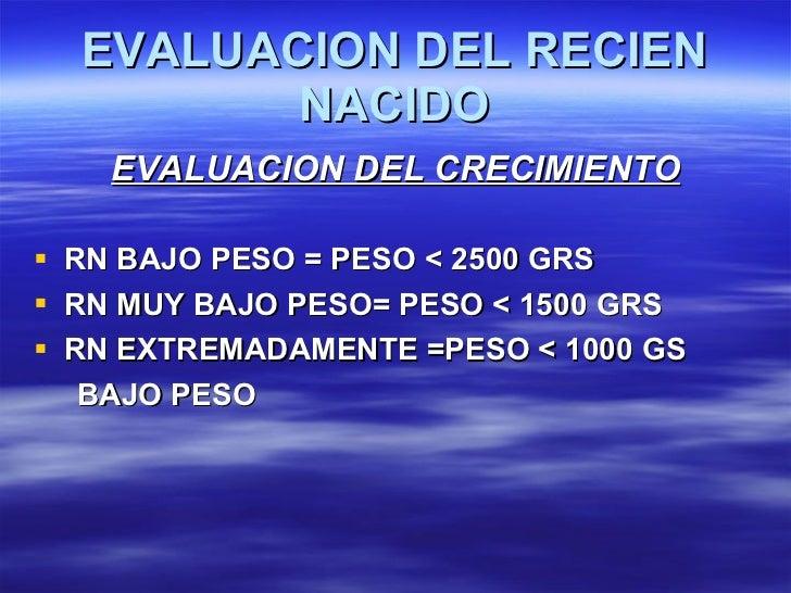 EVALUACION DEL RECIEN NACIDO <ul><li>EVALUACION DEL CRECIMIENTO </li></ul><ul><li>RN BAJO PESO = PESO < 2500 GRS </li></ul...