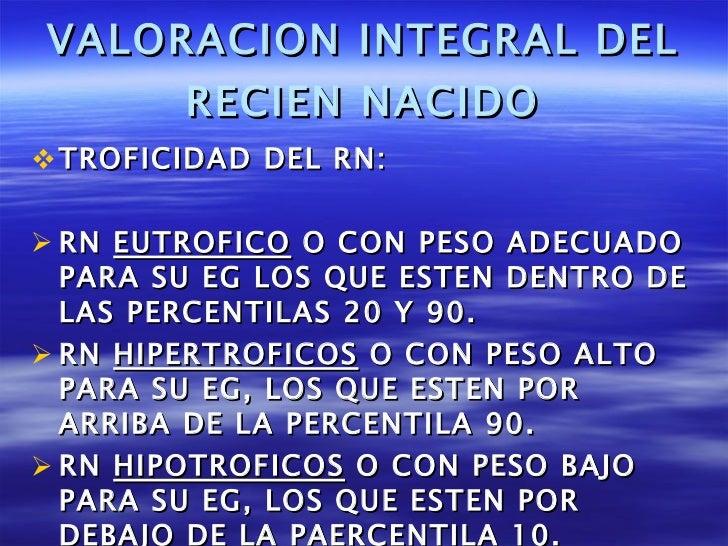 VALORACION INTEGRAL DEL RECIEN NACIDO <ul><li>TROFICIDAD DEL RN: </li></ul><ul><li>RN  EUTROFICO  O CON PESO ADECUADO PARA...