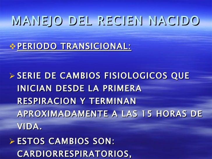 MANEJO DEL RECIEN NACIDO <ul><li>PERIODO TRANSICIONAL: </li></ul><ul><li>SERIE DE CAMBIOS FISIOLOGICOS QUE INICIAN DESDE L...