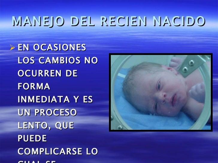 MANEJO DEL RECIEN NACIDO <ul><li>EN OCASIONES LOS CAMBIOS NO OCURREN DE FORMA INMEDIATA Y ES UN PROCESO LENTO, QUE PUEDE C...