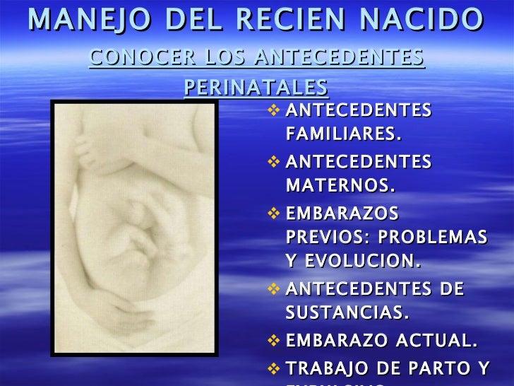 MANEJO DEL RECIEN NACIDO CONOCER LOS ANTECEDENTES PERINATALES <ul><li>ANTECEDENTES FAMILIARES. </li></ul><ul><li>ANTECEDEN...