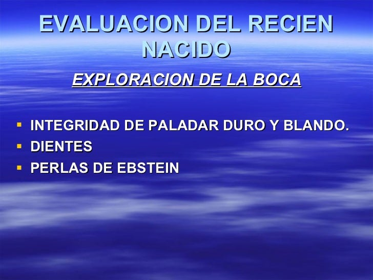 EVALUACION DEL RECIEN NACIDO <ul><li>EXPLORACION DE LA BOCA </li></ul><ul><li>INTEGRIDAD DE PALADAR DURO Y BLANDO. </li></...