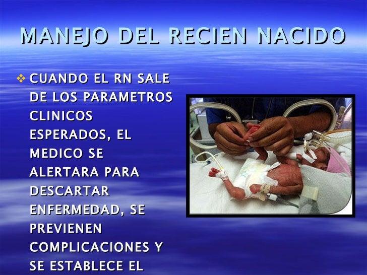 MANEJO DEL RECIEN NACIDO <ul><li>CUANDO EL RN SALE DE LOS PARAMETROS CLINICOS ESPERADOS, EL MEDICO SE ALERTARA PARA DESCAR...