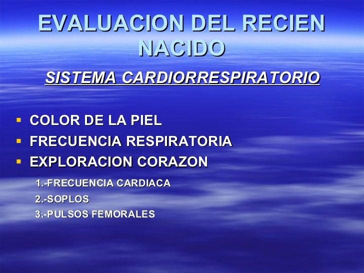 EVALUACION DEL RECIEN NACIDO <ul><li>SISTEMA CARDIORRESPIRATORIO </li></ul><ul><li>COLOR DE LA PIEL </li></ul><ul><li>FREC...