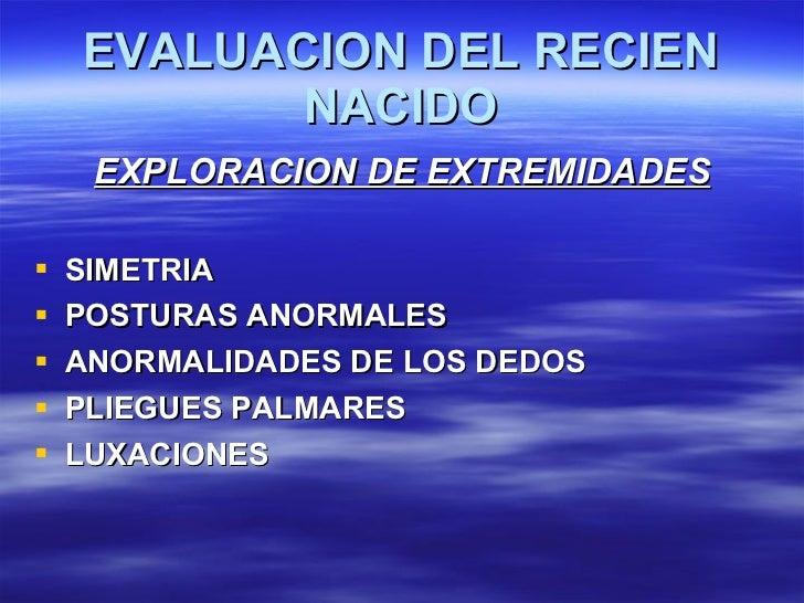 EVALUACION DEL RECIEN NACIDO <ul><li>EXPLORACION DE EXTREMIDADES </li></ul><ul><li>SIMETRIA </li></ul><ul><li>POSTURAS ANO...