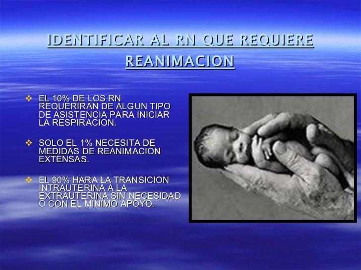 IDENTIFICAR AL RN QUE REQUIERE REANIMACION <ul><li>EL 10% DE LOS RN REQUERIRAN DE ALGUN TIPO DE ASISTENCIA PARA INICIAR LA...